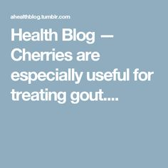 Health Blog — Cherries are especially useful for treating gout....