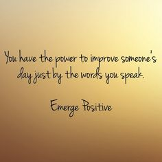 Words are powerful.  What you say, matters.  So be conscious about what you are saying to others.  Are your words lifting them up?  Or taking them down?  Make the decision to help others just by speaking words of encouragement.  You can improve someone's day with very little effort...so watch your words and make a difference today.  Emerge Positive