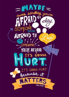 """""""Maybe there's something that you're afraid to say, or someone you're afraid to love, or somewhere you're afraid to go. It's gonna hurt. It's gonna hurt because it matters."""" - Will Grayson, Will Grayson by John Green"""