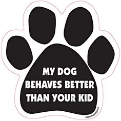 My Dog Behaves Better Than Your Kid Dog Paw Quote Magnet http://doggystylegifts.com/products/my-dog-behaves-better-than-your-kid-dog-paw-quote-magnet