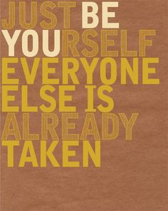 Just be yourself; everyone else is already taken. (great quote)