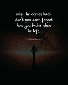 when he comes back don't you dare forget how you broke when he left. . . #thelatestquote #quotes by theltestquote