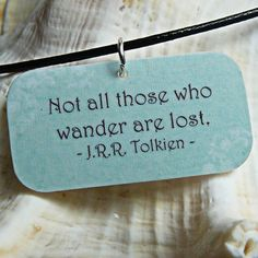 """Not all those who wander are lost."" - J.R.R. Tolkien"
