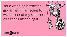 Your+wedding+better+be+gay+as+hell+if+I'm+going+to+waste+one+of+my+summer+weekends+attending+it.