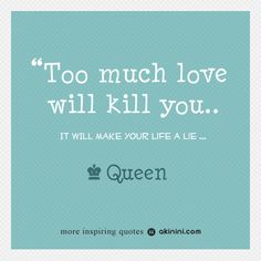 """""""Too Much Love Will Kill You...""""  (Queen) Song Quote. Quotes And Notes, Song Quotes, Music Tv, Inspirational Quotes, Queen, Songs, Love, Beaches, Bubble"""