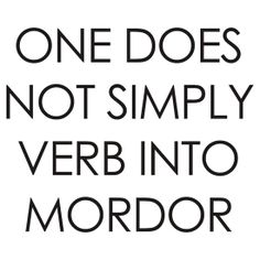 One Does Not Simply Verb Into Mordor