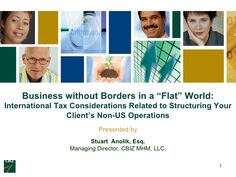 "Business without Borders in a ""Flat"" World:International Tax Considerations Related to Structuring Your Client's Non-US Operations Presented by Stuart Anolik, Esq. Managing Director, CBIZ MHM, LLC."