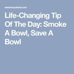 Life-Changing Tip Of The Day: Smoke A Bowl, Save A Bowl