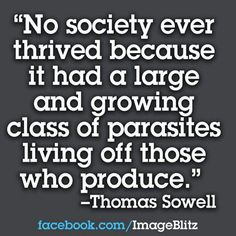 No society ever thrived because it had a large and growing class of parasites living off those who produce. - Thomas Sowell