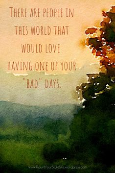 Quote: there are people in this world that would love having one of your bad days.  Sometimes you have to walk a mile in another's shoes to realize how good you have it.  See more great quotes on our Pinterest board or on our blog.