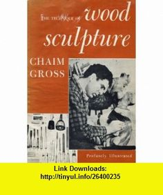 The Technique of Wood Sculpture Chaim Gross, Eliot Elisofon ,   ,  , ASIN: B000JC8SAI , tutorials , pdf , ebook , torrent , downloads , rapidshare , filesonic , hotfile , megaupload , fileserve