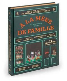 """A la Mere de Famille: Recipes from the Beloved Parisian Confectioner"" by Julien Merceron: Beloved A la Mere de Famille confectioneries are a venerable Parisian institution. This, their first cookbook after more than 250 years in business, is as tempting and gorgeous as the shop's bewitching displays."