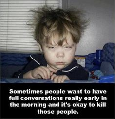Me. Every morning.