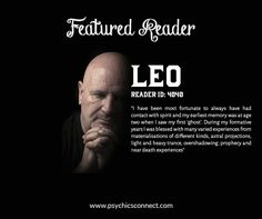LEO (Reader ID: 4040) is an inspirational medium, clairvoyant and psychic. He is a healer, clairsentient and works with spirit. Leo trained for eight years at the Spiritualist Association of Great Britain in London, taking part in psychic development circles.  Visit http://www.psychicsconnect.com/reader/profile/235/Leo to know more about Leo and book a reading today!
