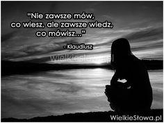 Nie zawsze mów, co wiesz, ale... #Klaudiusz, #Mądrość-i-wiedza, #Mówienie Different Quotes, Sad Quotes, Motto, Ale, Wisdom, In This Moment, Songs, Thoughts, Humor
