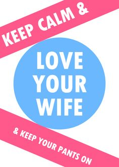 Keep calm & love your wife & keep your pants on.