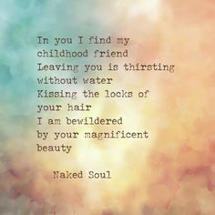 In you I find my childhood friend. Leaving you is thirsting without water. Kissing the locks of your hair, I am bewildered by your magnificent beauty. My Childhood Friend, Friends Leave, Love Poems, You And I, The Book, Your Hair, Erotic, Naked, Poetry