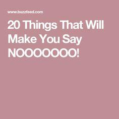 20 Things That Will Make You Say NOOOOOOO!
