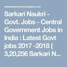 Sarkari Naukri - Govt. Jobs - Central Government Jobs in India : Latest Govt jobs 2017 -2018 ( 3,20,256 Sarkari Nau...