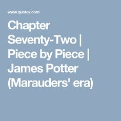 Chapter Seventy-Two | Piece by Piece | James Potter (Marauders' era)