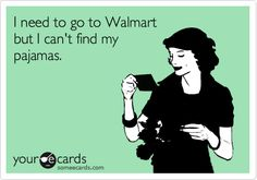I need to go to Walmart but I can't find my pajamas ABSOLUTELY true in this town!!!