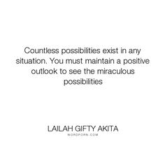 """Lailah Gifty Akita - """"Countless possibilities exist in any situation. You must maintain a positive outlook..."""". inspirational-quotes, wise-words, inspirational-life, decisions, motivational-quotes, inspirational-attitude, mindfulness, personal-development, faith-quotes, wise-quotes, mindset, circumstances, positive-mindset, positive-motivation, positive-outlook, advice-for-daily-living, attitude-toward-life, fighting-battles, strength-through-adversity, wise-sayings, mind-control…"""