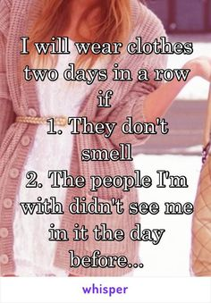 I will wear clothes two days in a row if 1. They don't smell 2. The people I'm with didn't see me in it the day before... http://ibeebz.com