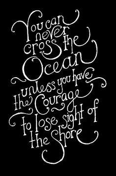 You can never cross the ocean unless you have the courage to lose sight of the shore.  I want to add a pirate ship and compass....maybe have these words in the middle of the pirate ship sails? Full moon behind the pirate ship. Full back tat, maybe?   H.R.