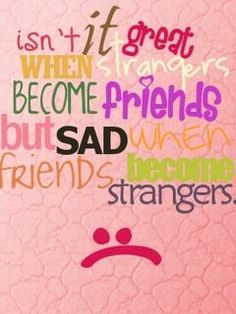It is very sad when u lose friends...I cant say that I have one friend who I can rely on or who share the same beliefs as me. I have my family though & they r most important. It would be nice to have a true friend tho :/