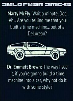 Marty McFly:Wait a minute. Wait a minute, Doc. Ah... Are you telling me that you built a time machine... out of a DeLorean?  Dr. Emmett Brown:The way I see it, if you're gonna build a time machine into a car, why not do it with some style?