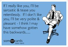 If I really like you, I'll be sarcastic & tease you relentlessly. If I don't like you, I'll be very polite & pleasant - I think I may have somehow gotten this backwards.......Totally Bryce.