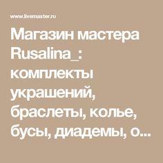 Магазин мастера Rusalina_: комплекты украшений, браслеты, колье, бусы, диадемы, обручи, заколки