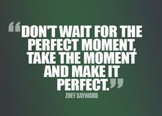 Don't wait for the perfect moment, Take the moment and make it perfect.