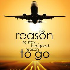 No reason to stay... is a good reason to go.
