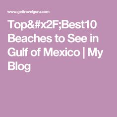 Top/Best10 Beaches to See in Gulf of Mexico   My Blog