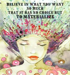 Believe in what you want so much that it has no choice but to materialize.