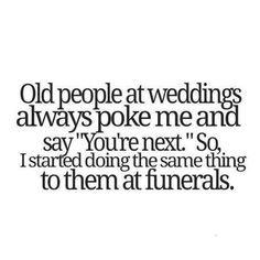"Old people at weddings always poke me and say "" You're next. "" So, I started doing the same thing to them at funerals."