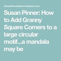 Susan Pinner: How to Add Granny Square Corners to a large circular motif...a mandala may be