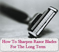 How To Sharpen Razor Blades For The Long Term