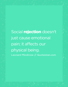 Social rejection doesn't just cause emotional pain; it affects our physical being.