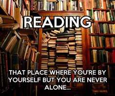 Reading.  That place where you're never alone...