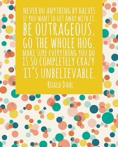 """""""Never do anything by halves if you want to get away with it. Be outrageous. Go the whole hog. Make sure everything you do is so completely crazy it's unbelievable."""" - Roald Dahl"""