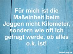 Für mich ist die Maßeinheit beim Joggen nicht Kilometer, sondern wie oft ich gefragt werde, ob alles o.k. ist! ... gefunden auf https://www.istdaslustig.de/spruch/415/pi