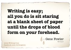Writing is easy; all you do is sit staring at a blank sheet of paper until the drop of blood form on your forehead.