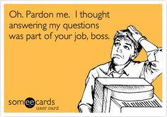 Oh. Pardon me. I thought answering my questions was part of your job, boss.