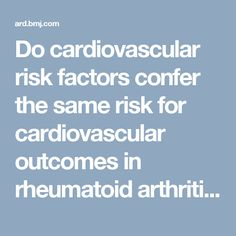 Do cardiovascular risk factors confer the same risk for cardiovascular outcomes in rheumatoid arthritis patients as in non-rheumatoid arthritis patients? -- Gonzalez et al. 67 (1): 64 -- Annals of the Rheumatic Diseases