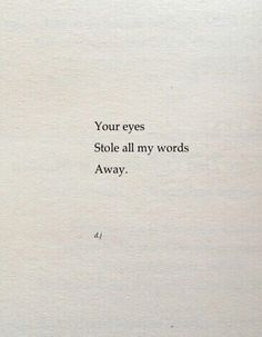 Your eyes stole all my words away.