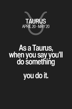 As a Taurus, when you say you'll do something you do it. Taurus | Taurus Quotes | Taurus Zodiac Signs