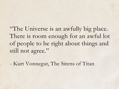 The Universe is an awfully big place. There is room enough for an awful lot of people to be right about things and still not agree. - Kurt Vonnegut, The Sirens of Titan Words Quotes, Book Quotes, Me Quotes, Poetry Quotes, Sayings, Sirens Of Titan, Kurt Vonnegut Quotes, Poem Memes, Doodle Quotes