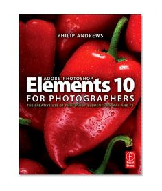 Adobe Photoshop Elements 10 for Photographers: The Creative use of Photoshop Elements on Mac and PC by Philip Andrews